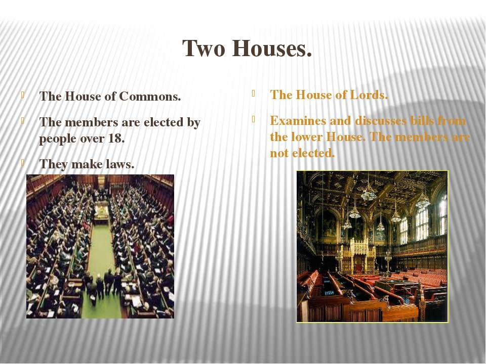 Two Houses. The House of Commons. The members are elected by people over 18. ...