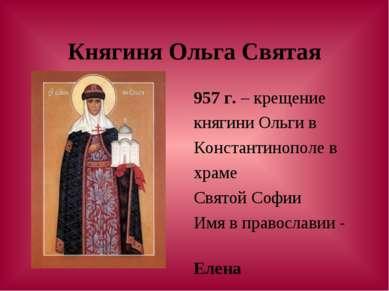 Княгиня Ольга Святая 957 г. – крещение княгини Ольги в Константинополе в храм...