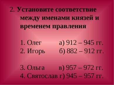 2. Установите соответствие между именами князей и временем правления 1. Олег ...