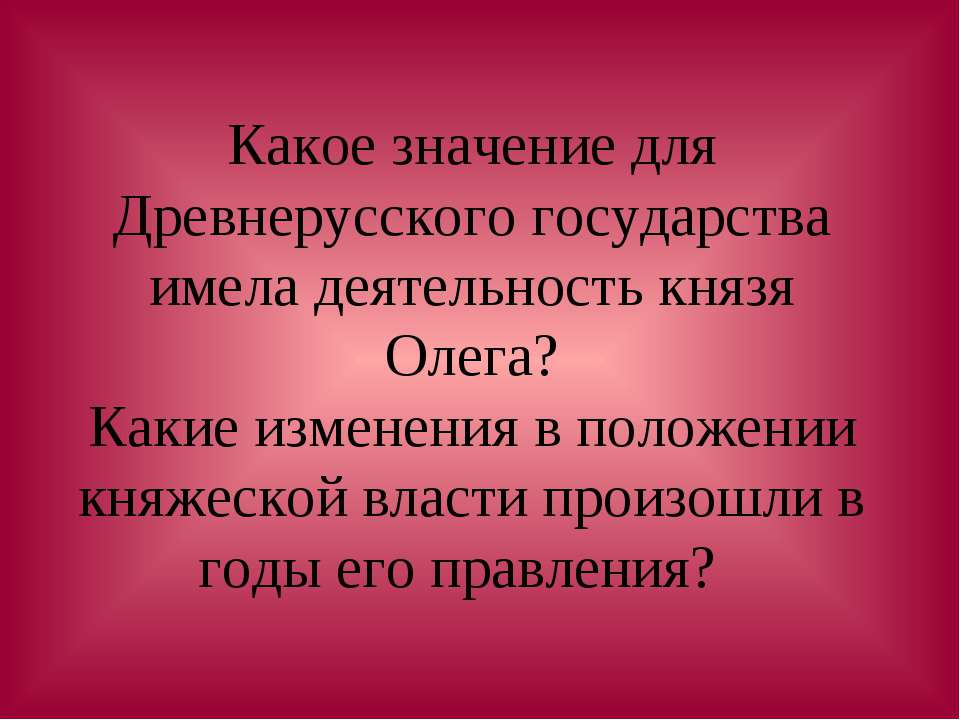 Какое значение для Древнерусского государства имела деятельность князя Олега?...