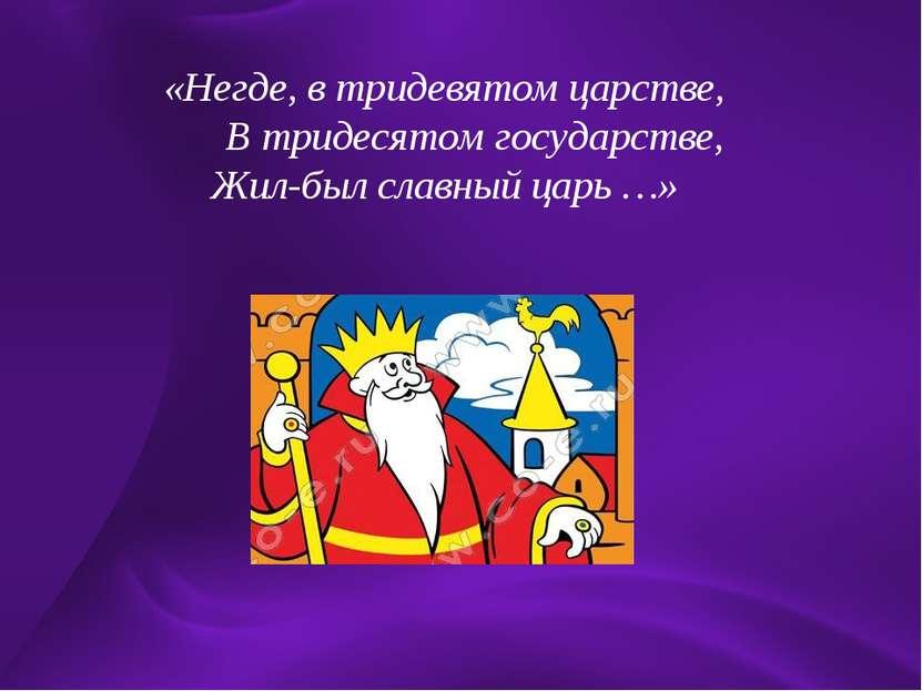 «Негде, в тридевятом царстве, В тридесятом государстве, Жил-был славный царь …»