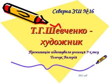 Сєверна ЗШ № 16 Т.Г.Шевченко - художник Презентацію підготувала учениця 9 кла...