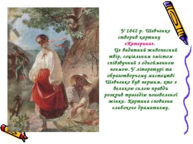 У 1842 р. Шевченко створив картину «Катерина». Це видатний живописний твір, с...