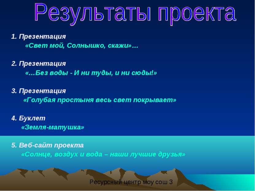 1. Презентация «Свет мой, Солнышко, скажи»… 2. Презентация «…Без воды - И ни ...