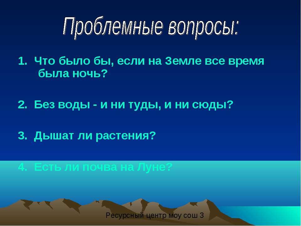 1. Что было бы, если на Земле все время была ночь? 2. Без воды - и ни туды, и...