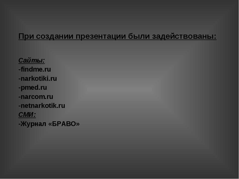 При создании презентации были задействованы: Сайты: -findme.ru -narkotiki.ru ...