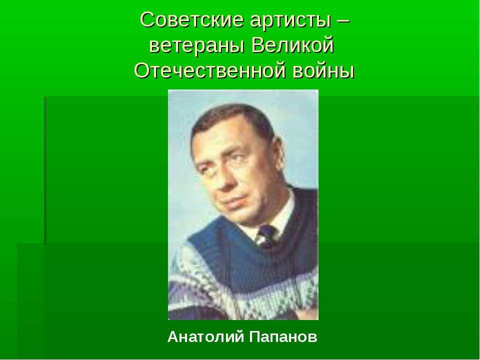 Советские артисты – ветераны Великой Отечественной войны Анатолий Папанов