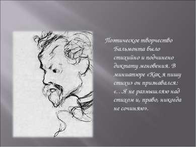 Поэтическое творчество Бальмонта было стихийно и подчинено диктату мгновения....