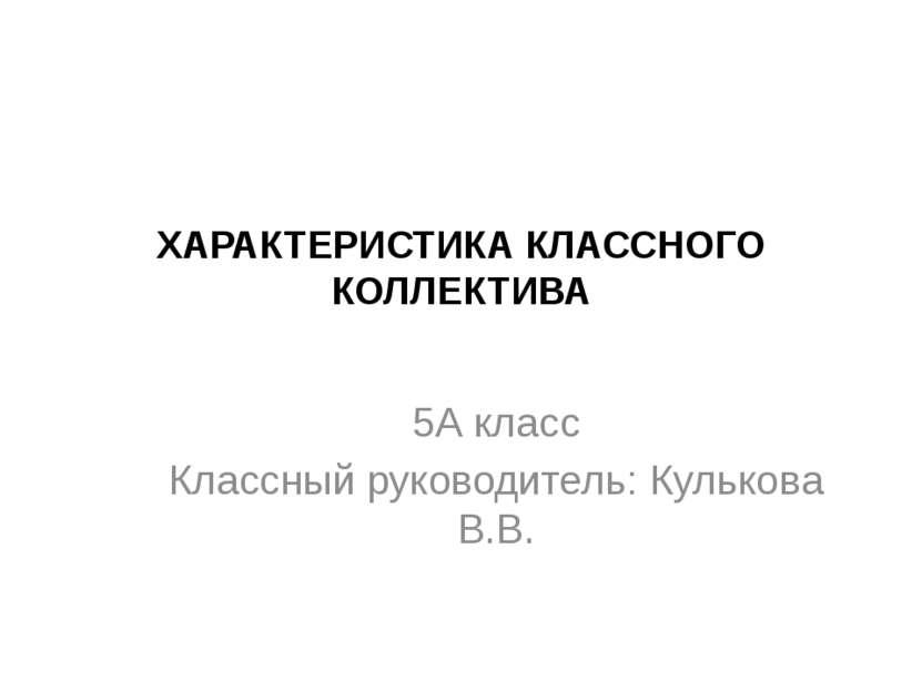 ХАРАКТЕРИСТИКА КЛАССНОГО КОЛЛЕКТИВА 5А класс Классный руководитель: Кулькова ...
