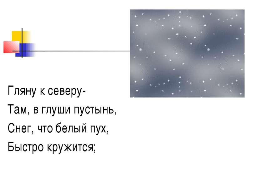 Гляну к северу- Там, в глуши пустынь, Снег, что белый пух, Быстро кружится;
