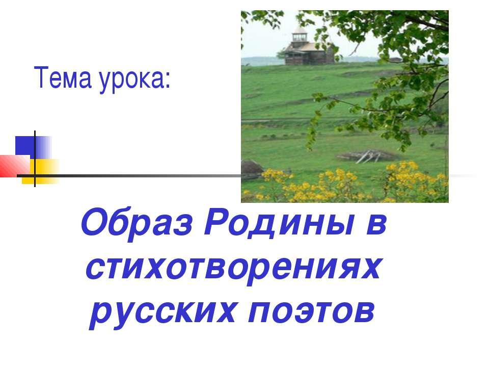 Тема урока: Образ Родины в стихотворениях русских поэтов