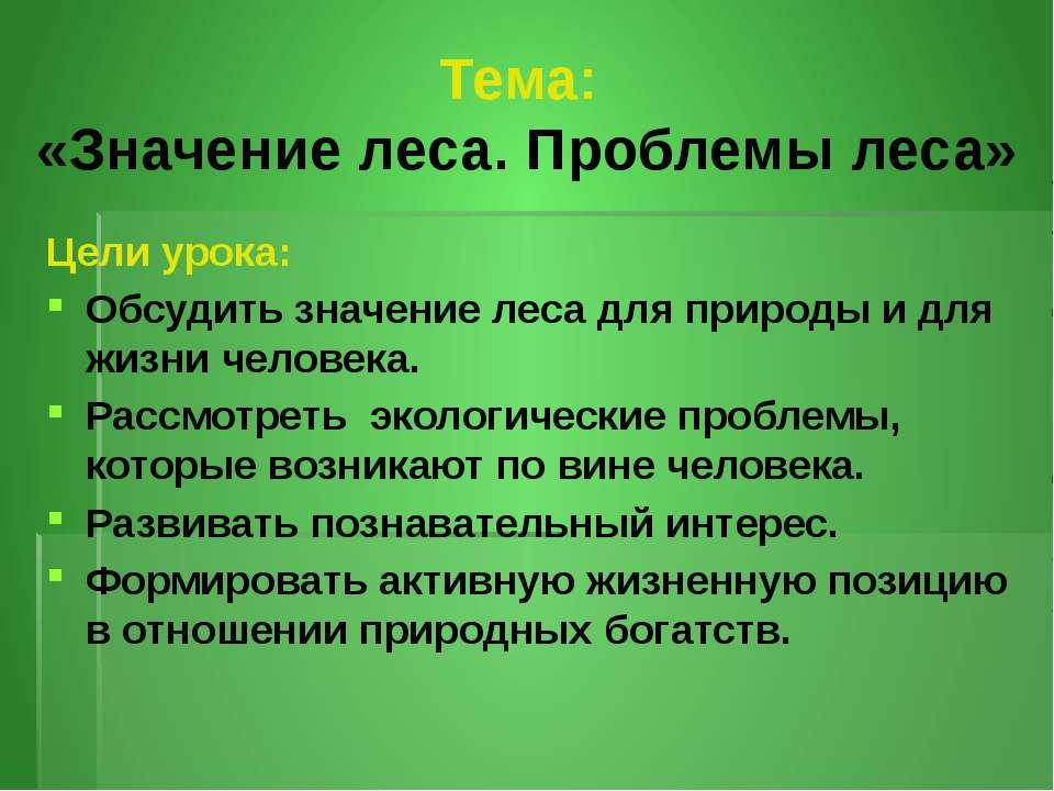 Тема: «Значение леса. Проблемы леса» Цели урока: Обсудить значение леса для п...