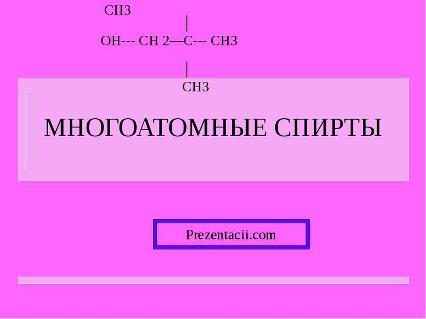 МНОГОАТОМНЫЕ СПИРТЫ Prezentacii.com CH3 OH--- CH 2—C--- CH3 CH3