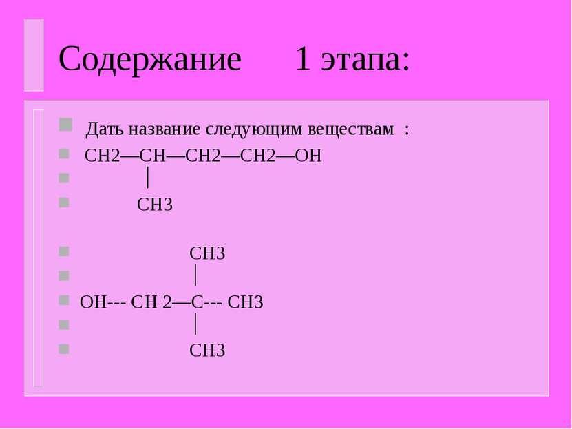 Содержание 1 этапа: Дать название следующим веществам : CH2—CH—CH2—CH2—OH CH3...