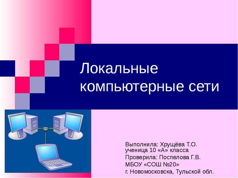 Локальные компьютерные сети Выполнила: Хрущёва Т.О. ученица 10 «А» класса Про...