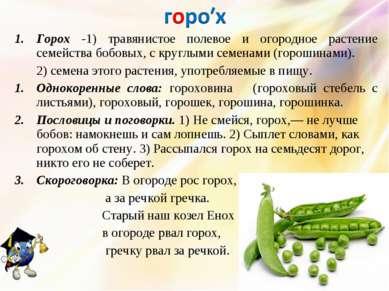 Горох -1) травянистое полевое и огородное растение семейства бобовых, с кругл...
