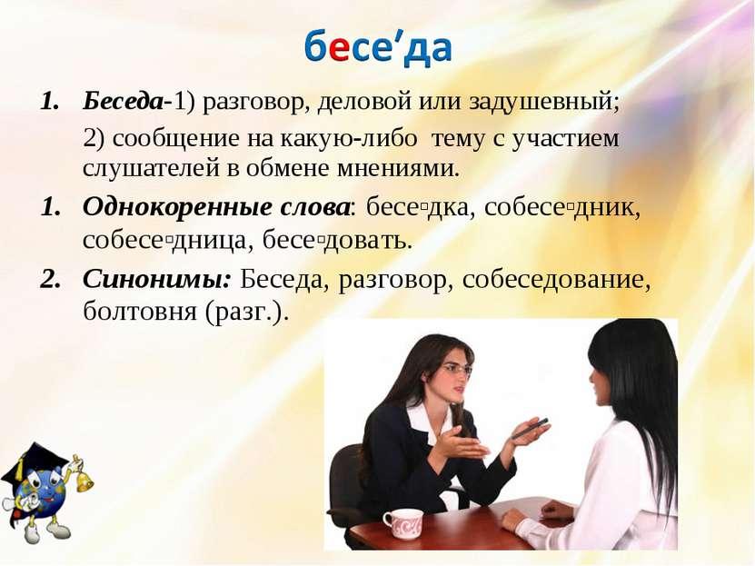 Беседа-1) разговор, деловой или задушевный; 2) сообщение на какую-либо тему с...
