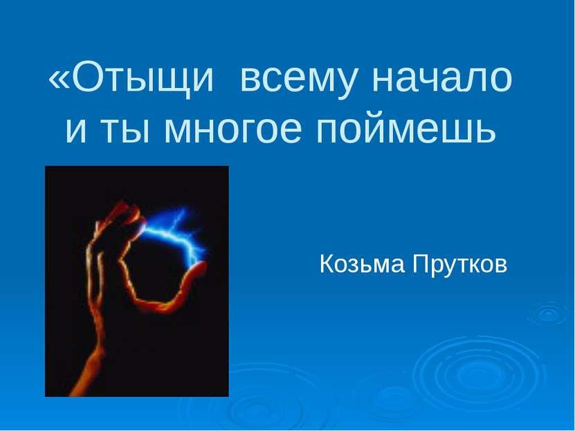 «Отыщи всему начало и ты многое поймешь Козьма Прутков