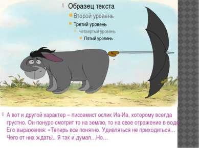 А вот и другой характер – писсемист ослик Иа-Иа, которому всегда грустно. Он ...
