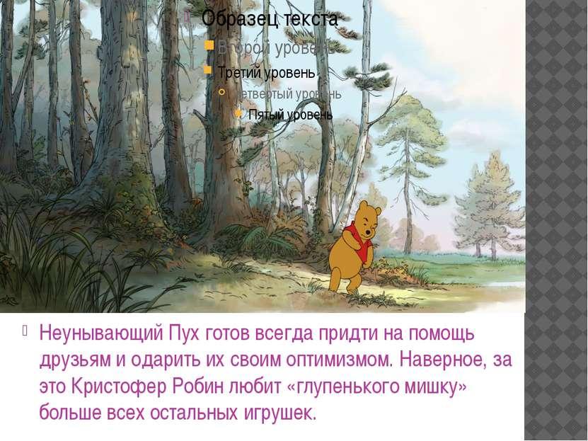 Неунывающий Пух готов всегда придти на помощь друзьям и одарить их своим опти...