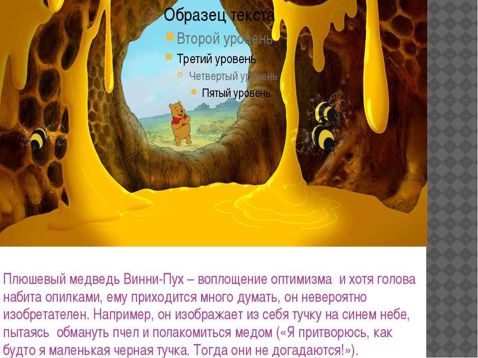 Плюшевый медведь Винни-Пух – воплощение оптимизма и хотя голова набита опилка...