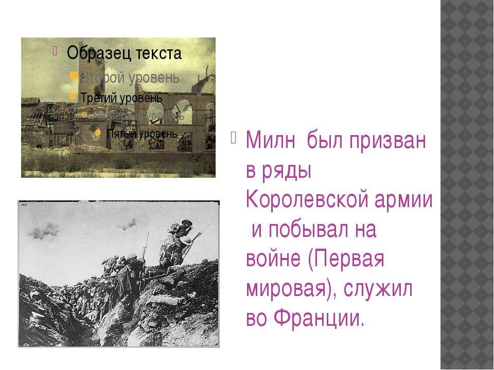 Милн был призван в ряды Королевской армии и побывал на войне (Первая мировая)...