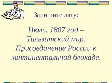 Запишите дату: Июль, 1807 год – Тильзитский мир. Присоединение России к конти...