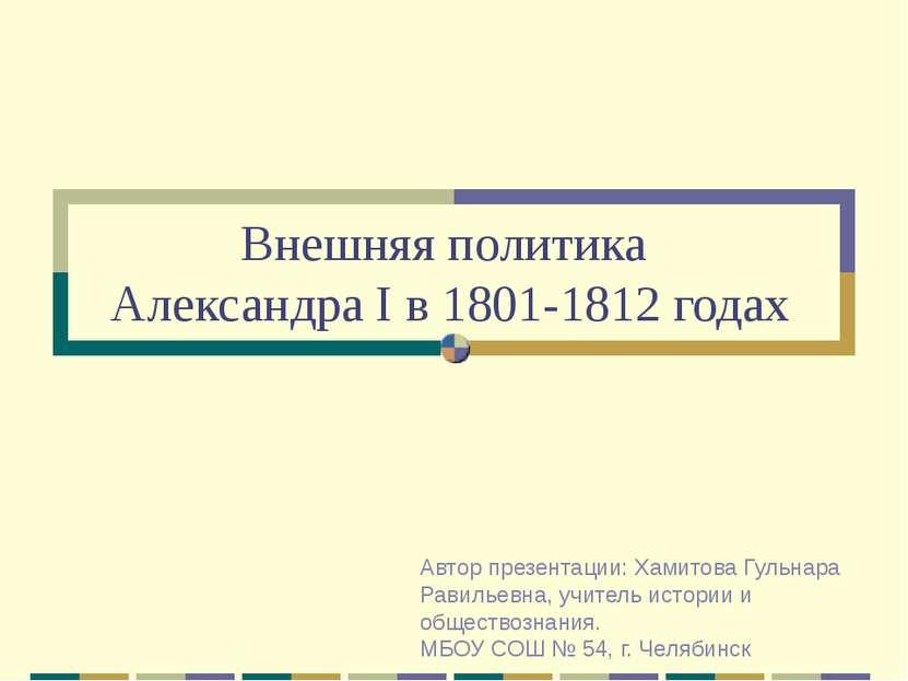 Внешняя политика Александра I в 1801-1812 годах Автор презентации: Хамитова Г...