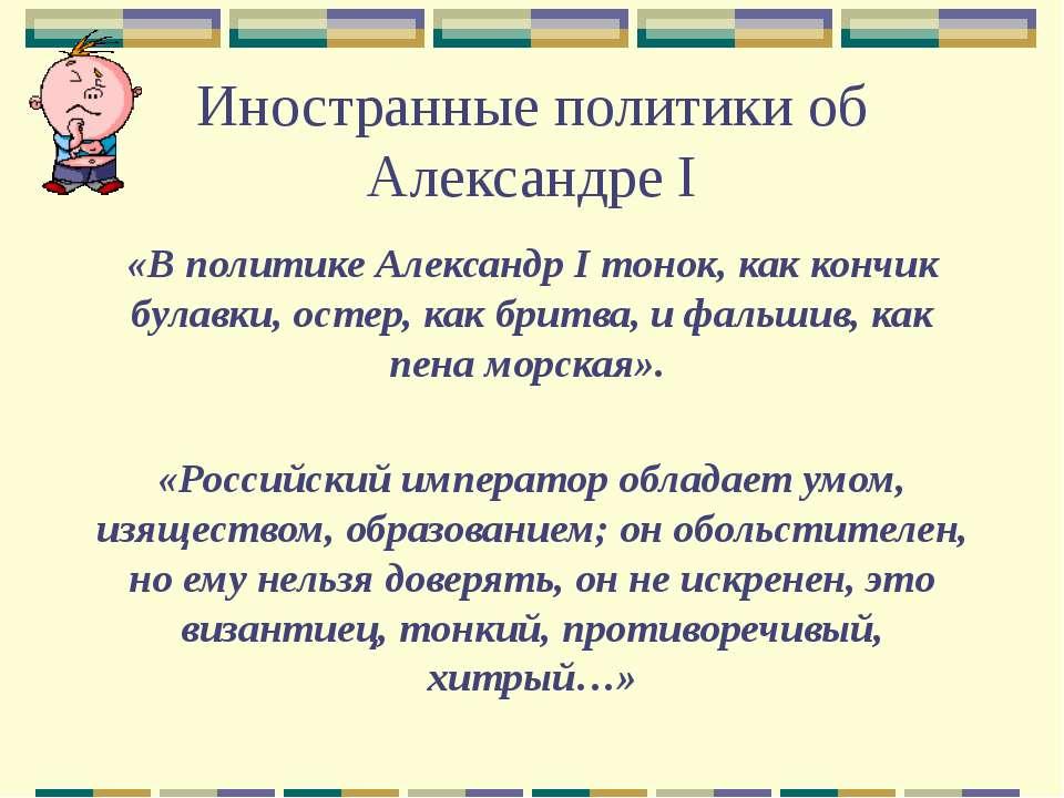 Иностранные политики об Александре I «В политике Александр I тонок, как кончи...