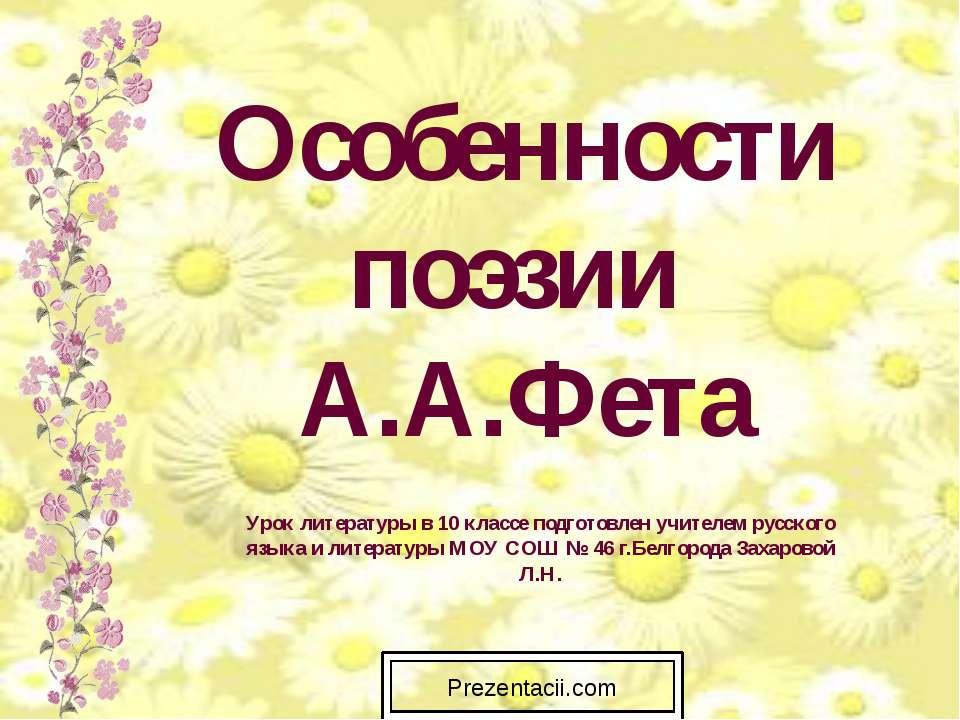 Особенности поэзии А.А.Фета Урок литературы в 10 классе подготовлен учителем ...