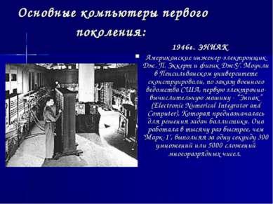 Основные компьютеры первого поколения: 1946г. ЭНИАК Американские инженер-элек...