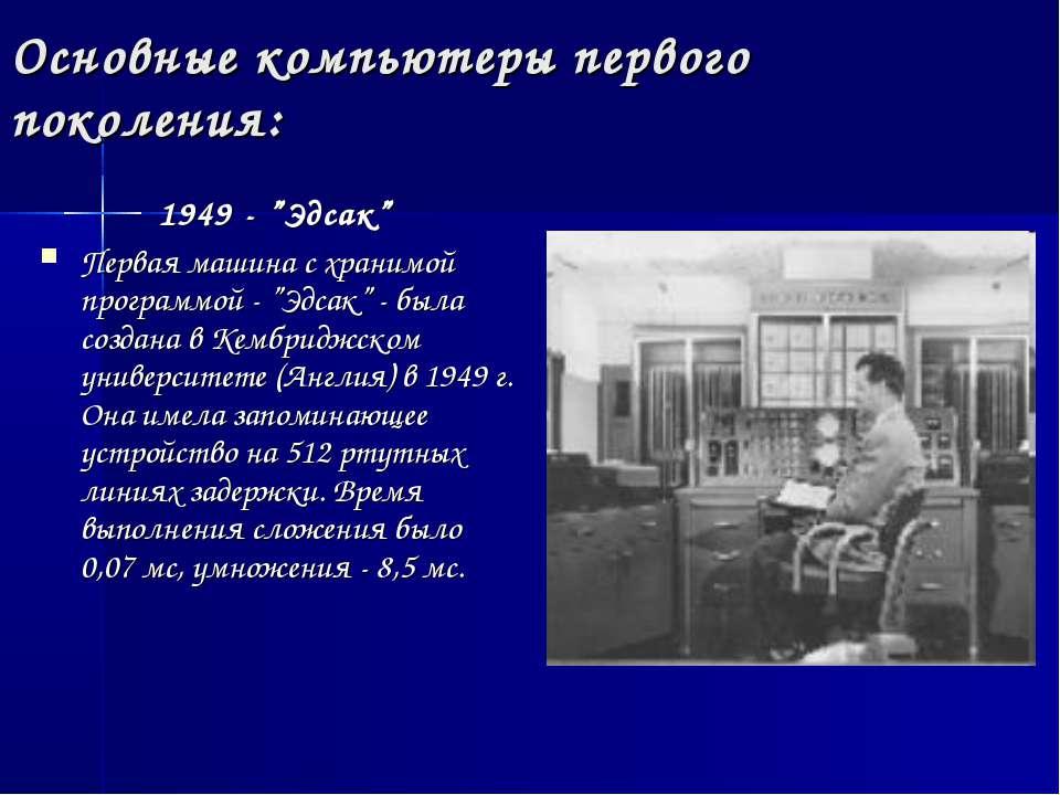 """Основные компьютеры первого поколения: 1949 - """"Эдсак"""" Первая машина с хранимо..."""