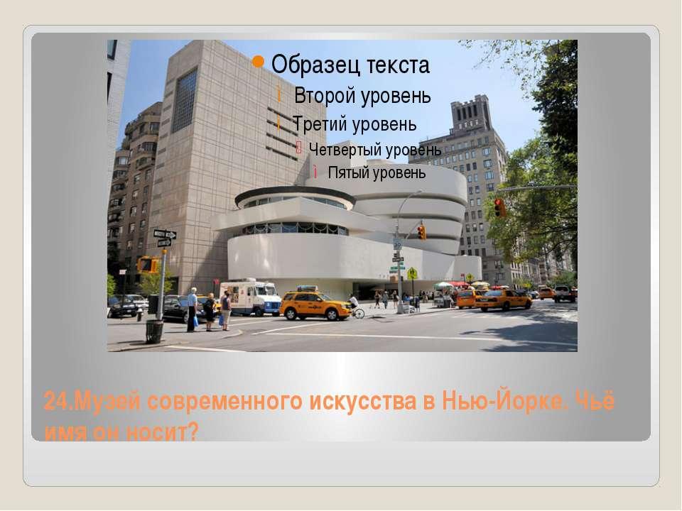 24.Музей современного искусства в Нью-Йорке. Чьё имя он носит?