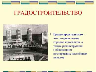 ГРАДОСТРОИТЕЛЬСТВО Градостроительство – это создание новых городов и посёлков...