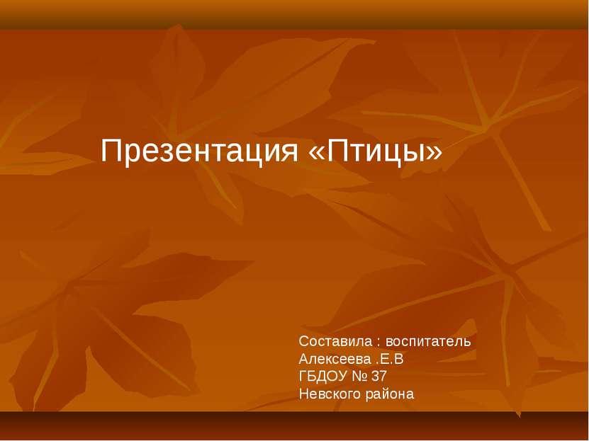 Презентация «Птицы» Составила : воспитатель Алексеева .Е.В ГБДОУ № 37 Невског...
