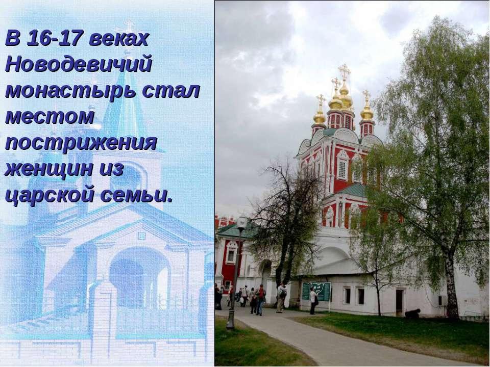 В 16-17 веках Новодевичий монастырь стал местом пострижения женщин из царской...