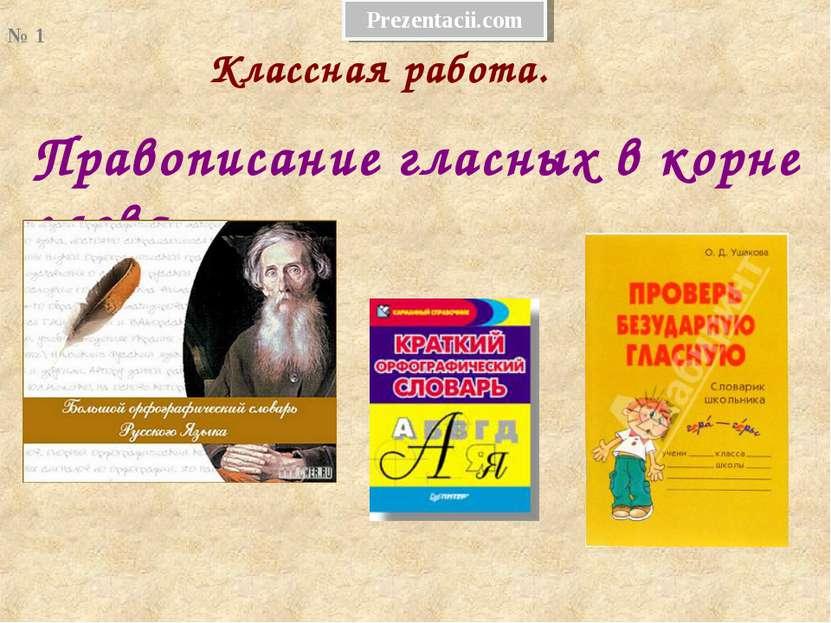 Правописание гласных в корне слова. Классная работа. № 1 Prezentacii.com
