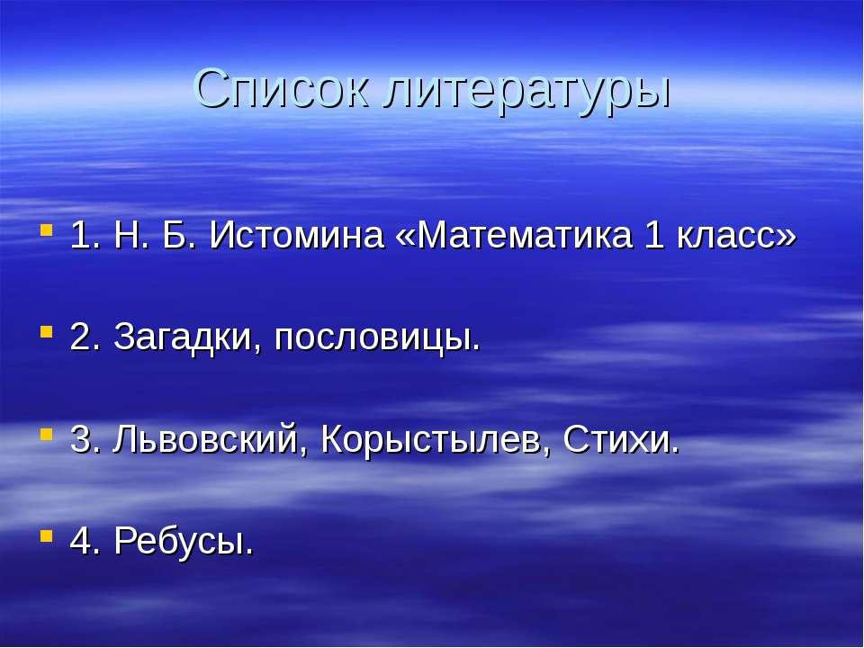 Список литературы 1. Н. Б. Истомина «Математика 1 класс» 2. Загадки, пословиц...