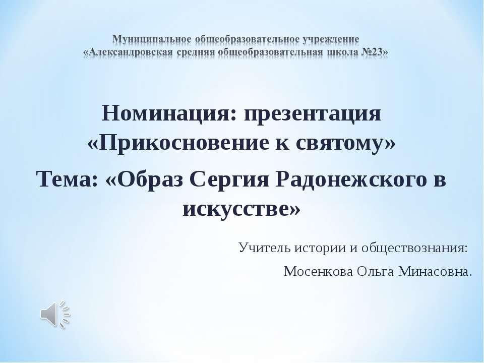 Номинация: презентация «Прикосновение к святому» Тема: «Образ Сергия Радонежс...