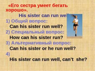 «Его сестра умеет бегать хорошо». His sister can run well. 1) Общий вопрос: C...