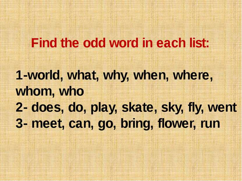 Find the odd word in each list: 1-world, what, why, when, where, whom, who 2-...