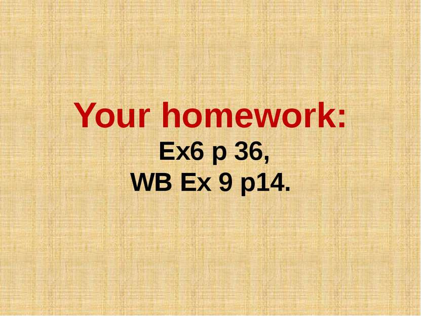 Your homework: Ex6 p 36, WB Ex 9 p14.