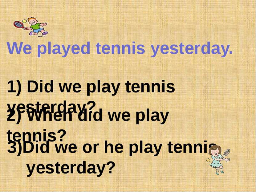 We played tennis yesterday. 1) Did we play tennis yesterday? 2) When did we p...