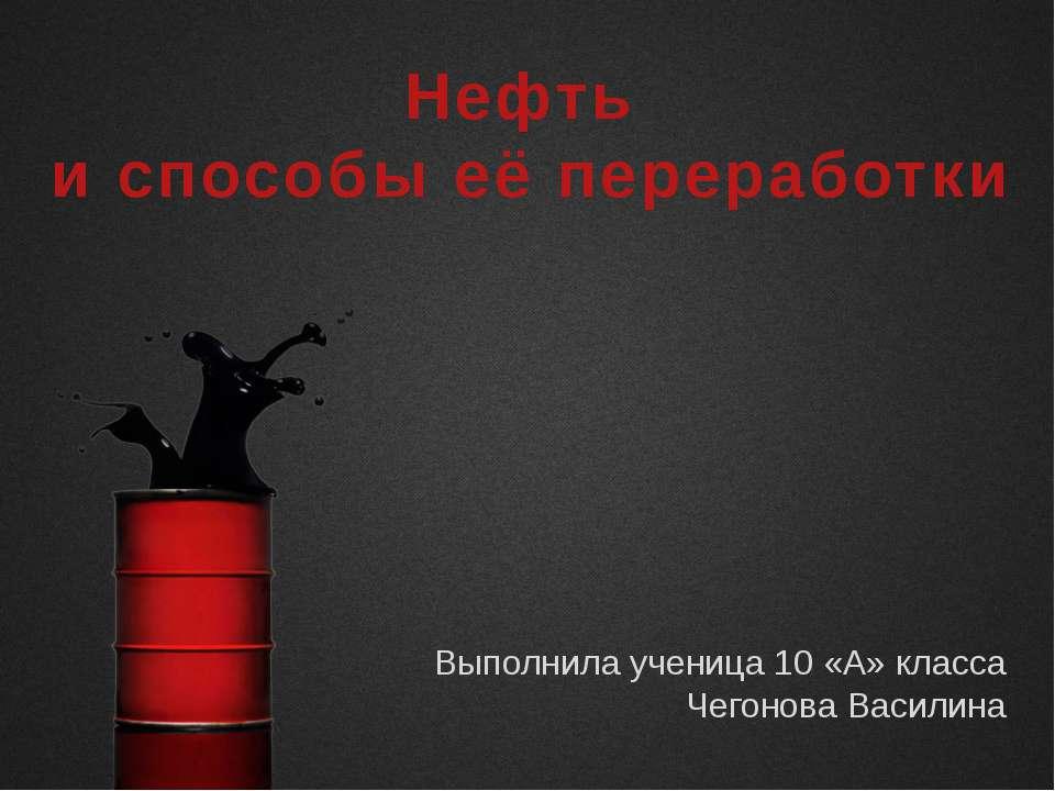 Нефть и способы её переработки Выполнила ученица 10 «А» класса Чегонова Василина
