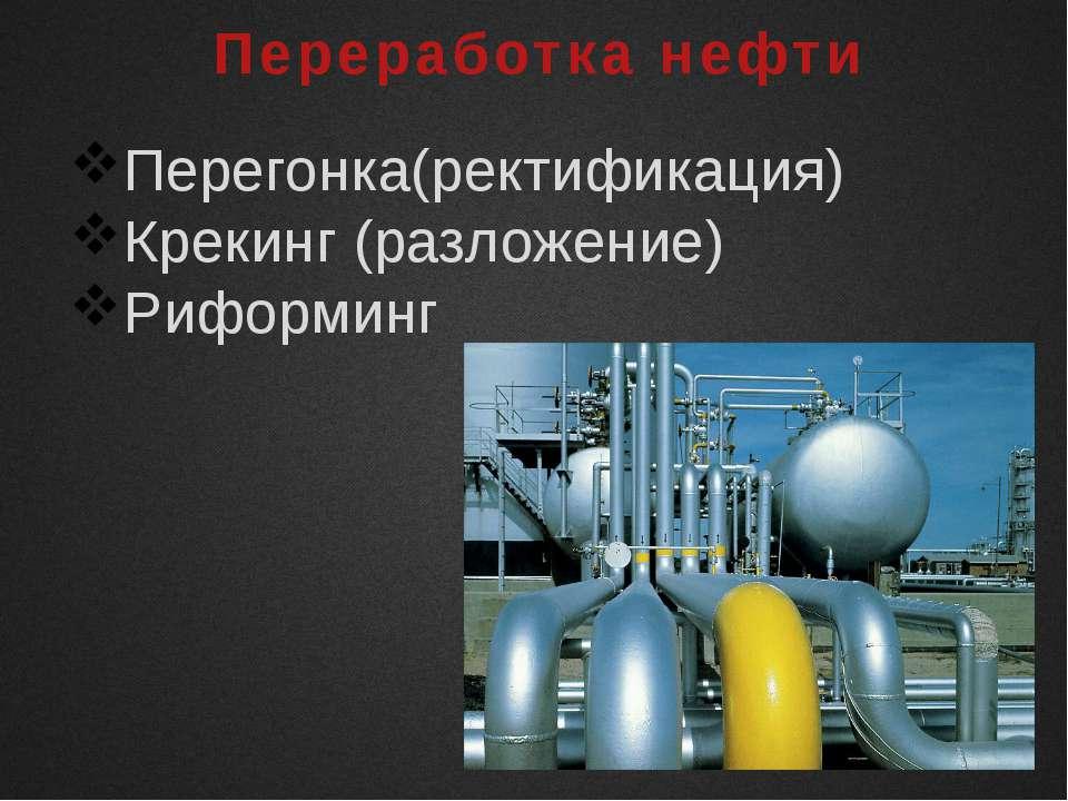 Переработка нефти Перегонка(ректификация) Крекинг (разложение) Риформинг