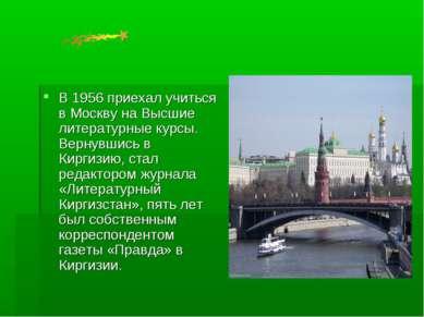 В 1956 приехал учиться в Москву на Высшие литературные курсы. Вернувшись в Ки...