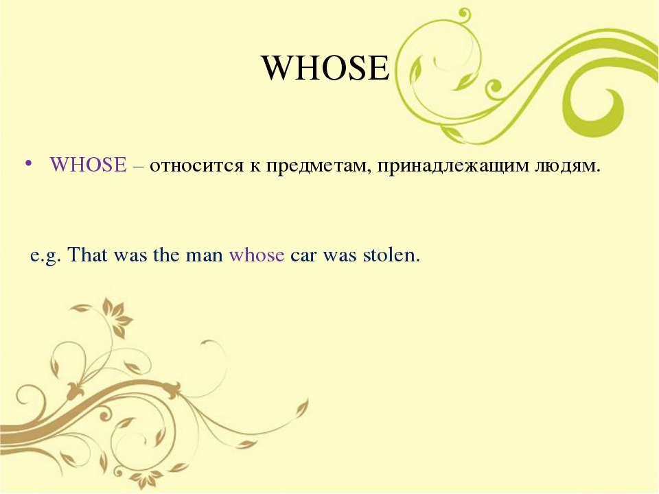 WHOSE WHOSE – относится к предметам, принадлежащим людям. e.g. That was the m...