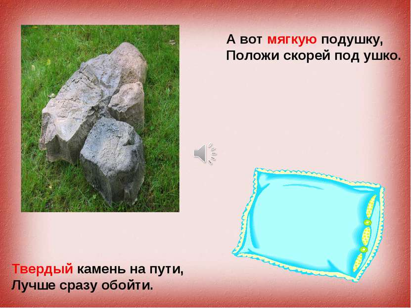 Твердый камень на пути, Лучше сразу обойти. А вот мягкую подушку, Положи скор...