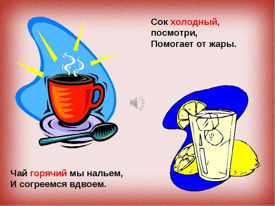 Чай горячий мы нальем, И согреемся вдвоем. Сок холодный, посмотри, Помогает о...