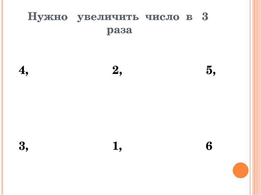 Нужно увеличить число в 3 раза 4, 2, 5, 3, 1, 6